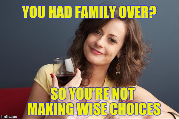 YOU HAD FAMILY OVER? SO YOU'RE NOT MAKING WISE CHOICES | made w/ Imgflip meme maker