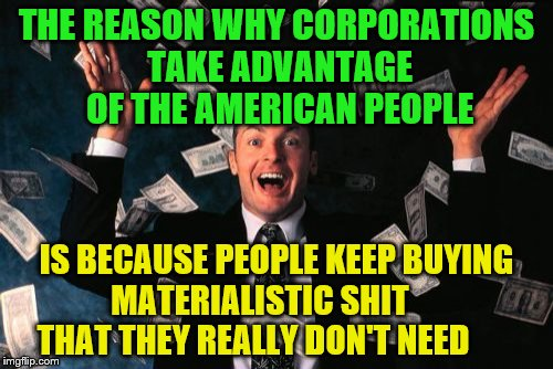 Money Man Meme | THE REASON WHY CORPORATIONS TAKE ADVANTAGE OF THE AMERICAN PEOPLE IS BECAUSE PEOPLE KEEP BUYING      MATERIALISTIC SHIT              THAT TH | image tagged in memes,money man | made w/ Imgflip meme maker