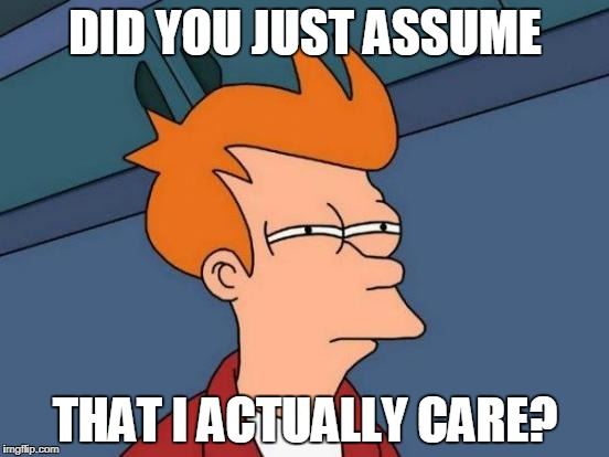 Futurama Fry | DID YOU JUST ASSUME THAT I ACTUALLY CARE? | image tagged in memes,futurama fry,triggered feminist,did you just assume my gender,parody,seriously | made w/ Imgflip meme maker