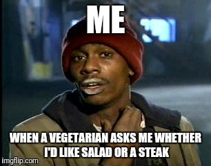 Y'all Got Any More Of That Meme | ME WHEN A VEGETARIAN ASKS ME WHETHER I'D LIKE SALAD OR A STEAK | image tagged in memes,yall got any more of | made w/ Imgflip meme maker