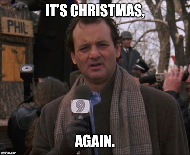 Bill Murray Groundhog Day | IT'S CHRISTMAS, AGAIN. | image tagged in bill murray groundhog day | made w/ Imgflip meme maker