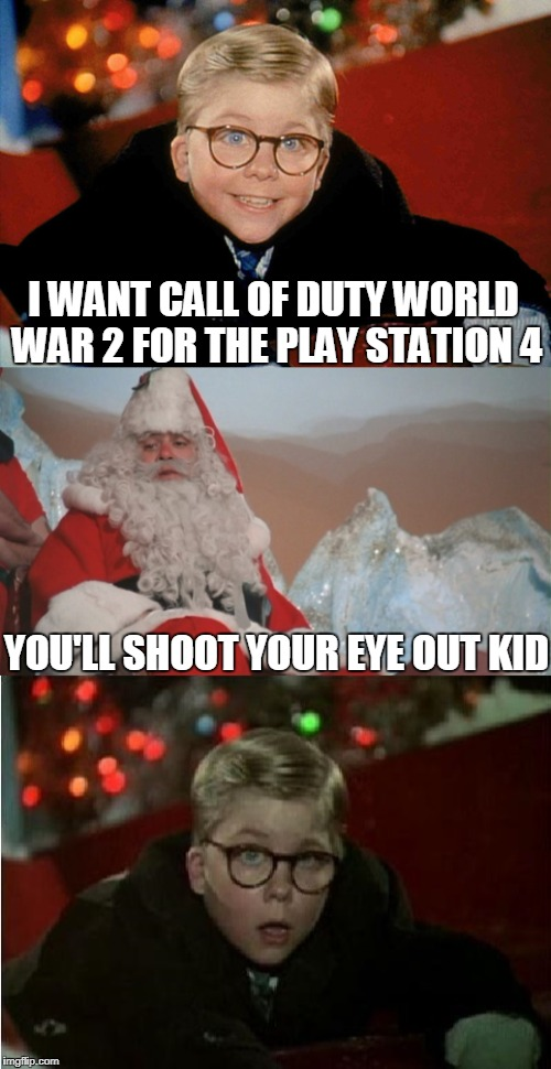 Bad Pun A Christmas Story | I WANT CALL OF DUTY WORLD WAR 2 FOR THE PLAY STATION 4 YOU'LL SHOOT YOUR EYE OUT KID | image tagged in funny,bad pun,a christmas story,video game,call of duty,ps4 | made w/ Imgflip meme maker