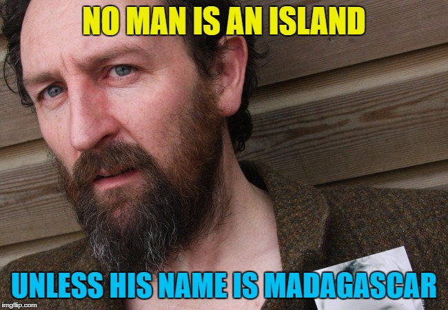 NO MAN IS AN ISLAND UNLESS HIS NAME IS MADAGASCAR | made w/ Imgflip meme maker