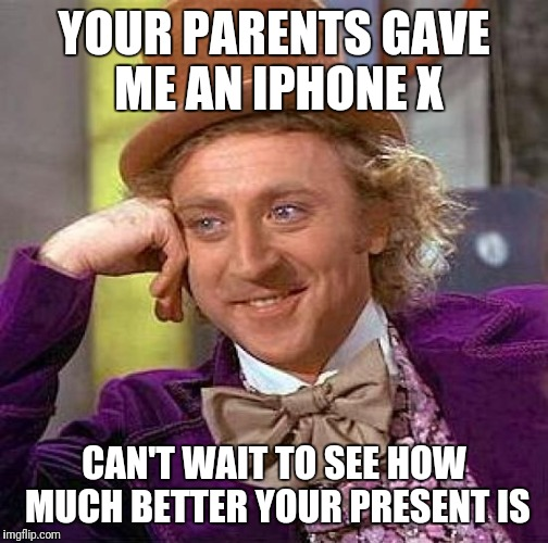 Creepy Condescending Wonka Meme | YOUR PARENTS GAVE ME AN IPHONE X CAN'T WAIT TO SEE HOW MUCH BETTER YOUR PRESENT IS | image tagged in memes,creepy condescending wonka | made w/ Imgflip meme maker