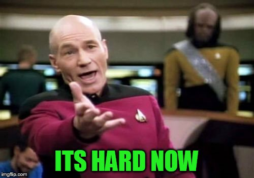 Picard Wtf Meme | ITS HARD NOW | image tagged in memes,picard wtf | made w/ Imgflip meme maker