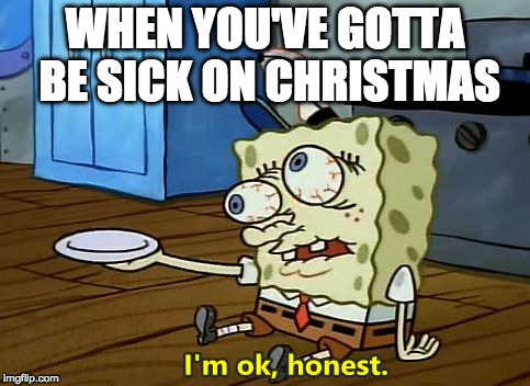 Sick on Christmas | WHEN YOU'VE GOTTA BE SICK ON CHRISTMAS | image tagged in sick on christmas | made w/ Imgflip meme maker