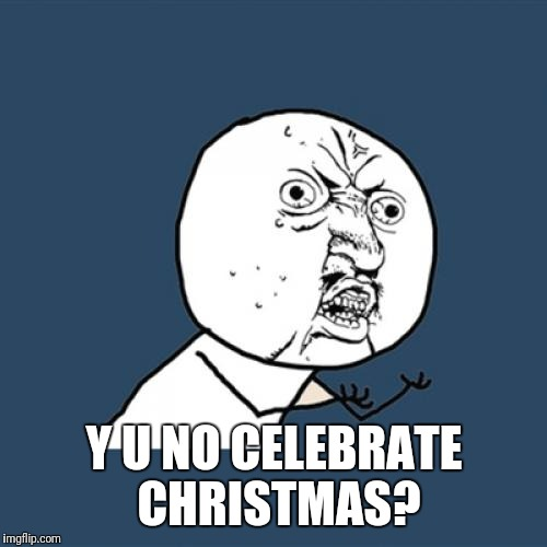 Y U No Meme | Y U NO CELEBRATE CHRISTMAS? | image tagged in memes,y u no | made w/ Imgflip meme maker