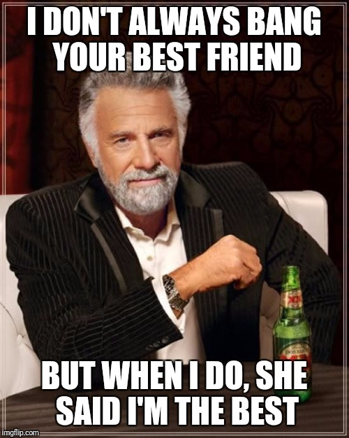 The Most Interesting Man In The World Meme | I DON'T ALWAYS BANG YOUR BEST FRIEND BUT WHEN I DO, SHE SAID I'M THE BEST | image tagged in memes,the most interesting man in the world | made w/ Imgflip meme maker