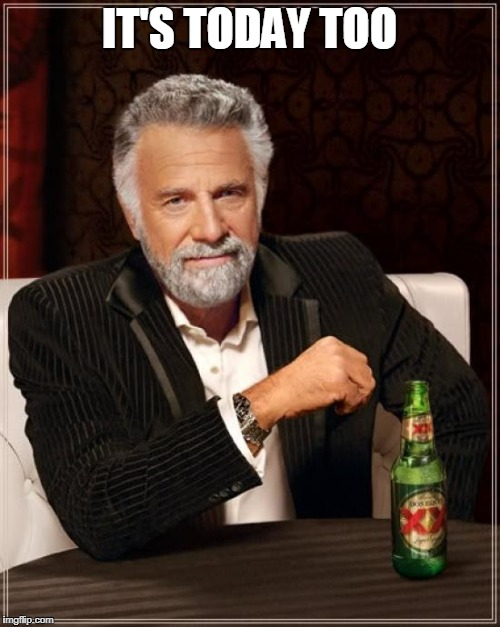 The Most Interesting Man In The World Meme | IT'S TODAY TOO | image tagged in memes,the most interesting man in the world | made w/ Imgflip meme maker