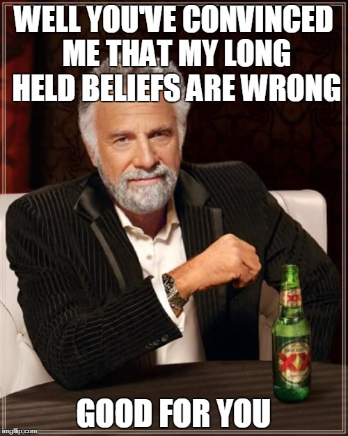 The Most Interesting Man In The World Meme | WELL YOU'VE CONVINCED ME THAT MY LONG HELD BELIEFS ARE WRONG GOOD FOR YOU | image tagged in memes,the most interesting man in the world | made w/ Imgflip meme maker