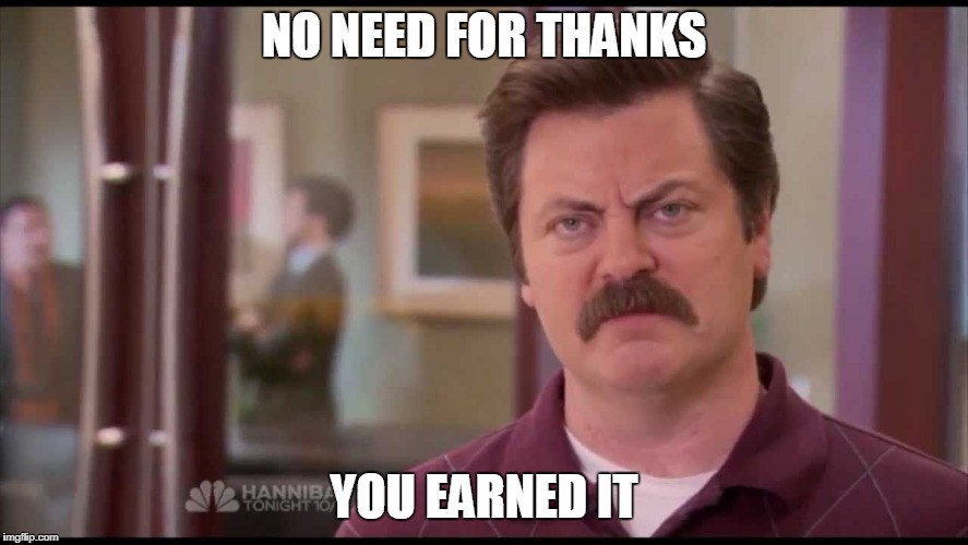 NO NEED FOR THANKS YOU EARNED IT | made w/ Imgflip meme maker