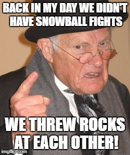 Back In My Day Meme | BACK IN MY DAY WE DIDN'T HAVE SNOWBALL FIGHTS WE THREW ROCKS AT EACH OTHER! | image tagged in memes,back in my day | made w/ Imgflip meme maker