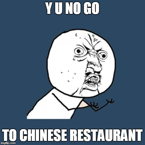 Y U No Meme | Y U NO GO TO CHINESE RESTAURANT | image tagged in memes,y u no | made w/ Imgflip meme maker