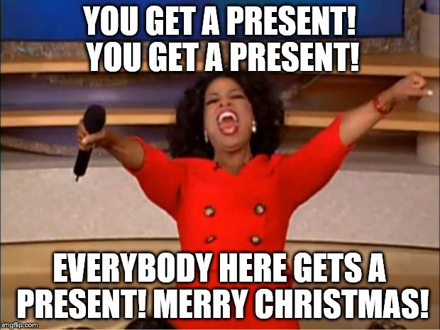 Presents for Everyone at IMGFlip! | YOU GET A PRESENT! YOU GET A PRESENT! EVERYBODY HERE GETS A PRESENT! MERRY CHRISTMAS! | image tagged in memes,oprah you get a,merry christmas,christmas memes | made w/ Imgflip meme maker
