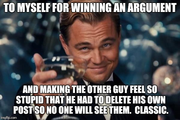 Leonardo Dicaprio Cheers Meme | TO MYSELF FOR WINNING AN ARGUMENT AND MAKING THE OTHER GUY FEEL SO STUPID THAT HE HAD TO DELETE HIS OWN POST SO NO ONE WILL SEE THEM.  CLASS | image tagged in memes,leonardo dicaprio cheers | made w/ Imgflip meme maker