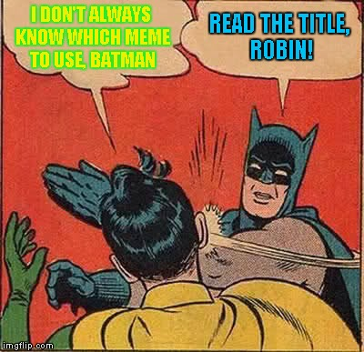 Batman Slapping Robin Meme | I DON'T ALWAYS KNOW WHICH MEME TO USE, BATMAN READ THE TITLE, ROBIN! | image tagged in memes,batman slapping robin | made w/ Imgflip meme maker