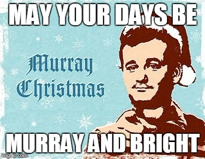 murray christmas | MAY YOUR DAYS BE MURRAY AND BRIGHT | image tagged in murray christmas | made w/ Imgflip meme maker