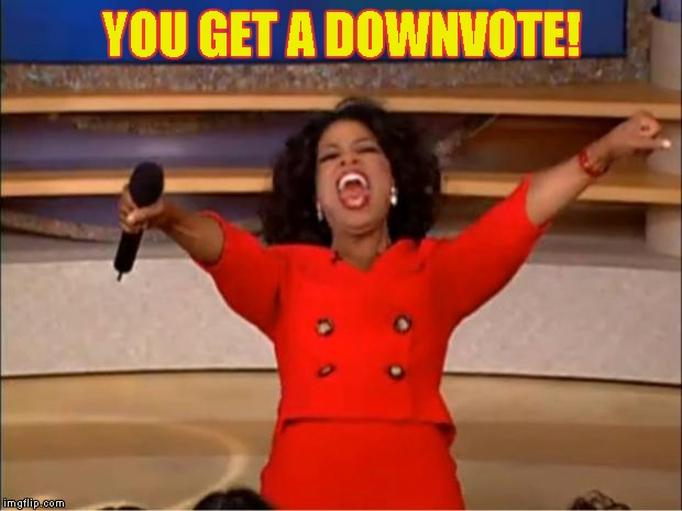Oprah You Get A Meme | YOU GET A DOWNVOTE! | image tagged in memes,oprah you get a | made w/ Imgflip meme maker