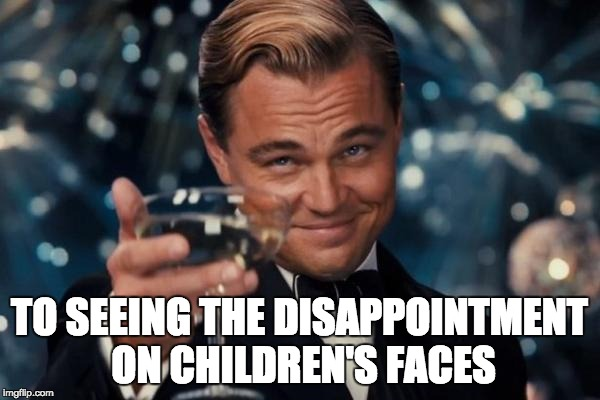 Leonardo Dicaprio Cheers Meme | TO SEEING THE DISAPPOINTMENT ON CHILDREN'S FACES | image tagged in memes,leonardo dicaprio cheers,children,disappointment,funny | made w/ Imgflip meme maker