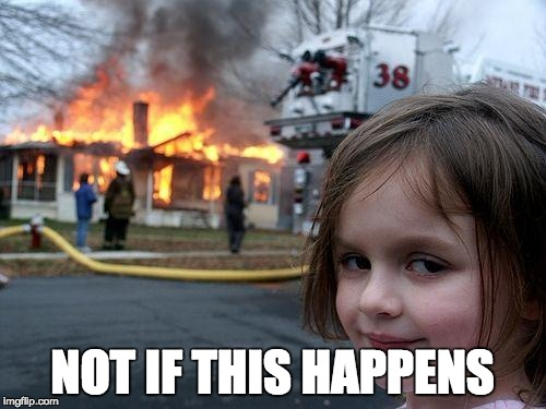Disaster Girl Meme | NOT IF THIS HAPPENS | image tagged in memes,disaster girl | made w/ Imgflip meme maker