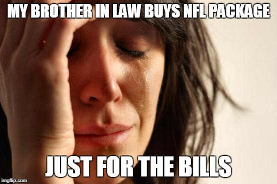First World Problems Meme | MY BROTHER IN LAW BUYS NFL PACKAGE JUST FOR THE BILLS | image tagged in memes,first world problems | made w/ Imgflip meme maker