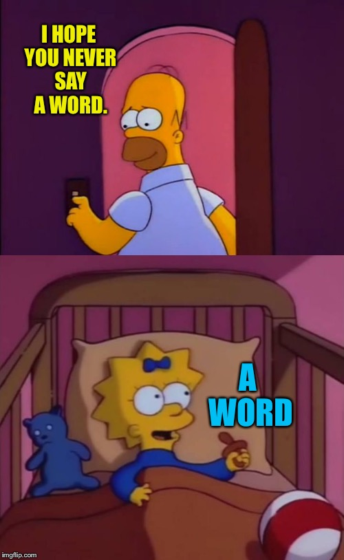 I hope you never say a word. |  I HOPE YOU NEVER SAY A WORD. A WORD | image tagged in i hope you never say a word simpsons maggie homer,simpsons,the simpsons,maggie,homer,memes | made w/ Imgflip meme maker
