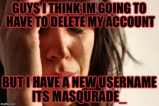 Im sorry but at 1:36 today i can create it | GUYS I THINK IM GOING TO HAVE TO DELETE MY ACCOUNT BUT I HAVE A NEW USERNAME ITS MASQURADE_ | image tagged in memes,first world problems | made w/ Imgflip meme maker