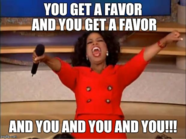 Oprah You Get A Meme | YOU GET A FAVOR AND YOU GET A FAVOR AND YOU AND YOU AND YOU!!! | image tagged in memes,oprah you get a | made w/ Imgflip meme maker