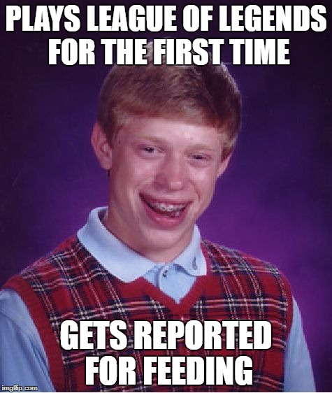 Bad Luck Brian Meme | PLAYS LEAGUE OF LEGENDS FOR THE FIRST TIME GETS REPORTED FOR FEEDING | image tagged in memes,bad luck brian | made w/ Imgflip meme maker