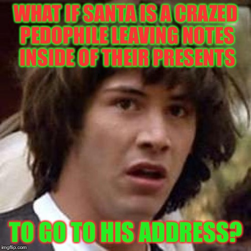 Conspiracy Keanu Meme | WHAT IF SANTA IS A CRAZED PEDOPHILE LEAVING NOTES INSIDE OF THEIR PRESENTS TO GO TO HIS ADDRESS? | image tagged in memes,conspiracy keanu | made w/ Imgflip meme maker