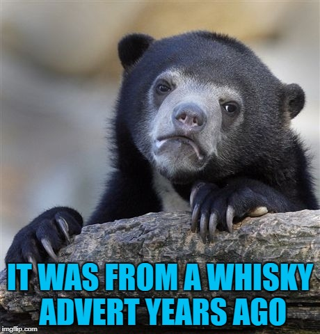 Confession Bear Meme | IT WAS FROM A WHISKY ADVERT YEARS AGO | image tagged in memes,confession bear | made w/ Imgflip meme maker