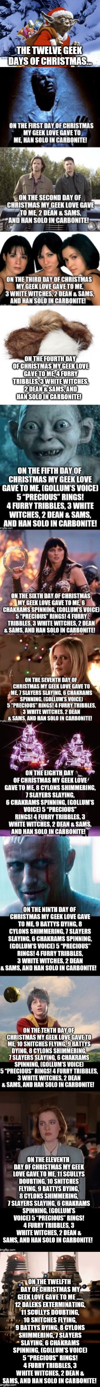 Introducing The Twelve Geek Days of Christmas! My wife and I wrote it last year.  Merry Christmas everyone!  | THE TWELVE GEEK DAYS OF CHRISTMAS... ON THE FOURTH DAY OF CHRISTMAS MY GEEK LOVE GAVE TO ME, 4 FURRY TRIBBLES, 3 WHITE WITCHES, 2 DEAN & SAM | image tagged in 12 days of christmas,jbmemegeek,geek,christmas,christmas memes,star wars | made w/ Imgflip meme maker