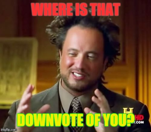 Ancient Aliens Meme | WHERE IS THAT DOWNVOTE OF YOU? | image tagged in memes,ancient aliens | made w/ Imgflip meme maker