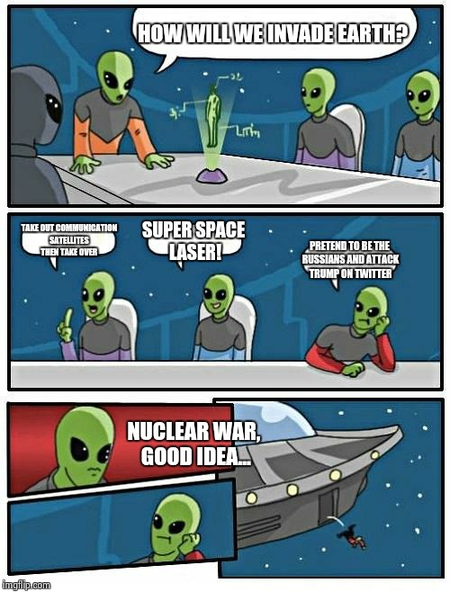 Alien Meeting Suggestion Meme | HOW WILL WE INVADE EARTH? TAKE OUT COMMUNICATION SATELLITES THEN TAKE OVER SUPER SPACE LASER! PRETEND TO BE THE RUSSIANS AND ATTACK TRUMP ON | image tagged in memes,alien meeting suggestion | made w/ Imgflip meme maker