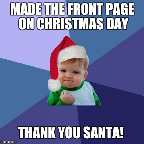 Success Kid Meme | MADE THE FRONT PAGE ON CHRISTMAS DAY THANK YOU SANTA! | image tagged in memes,success kid | made w/ Imgflip meme maker