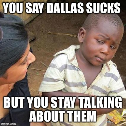 Third World Skeptical Kid Meme | YOU SAY DALLAS SUCKS BUT YOU STAY TALKING ABOUT THEM | image tagged in memes,third world skeptical kid | made w/ Imgflip meme maker