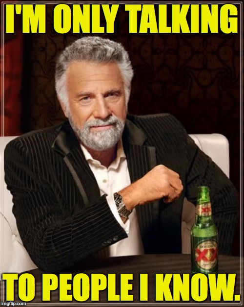 The Most Interesting Man In The World Meme | I'M ONLY TALKING TO PEOPLE I KNOW. | image tagged in memes,the most interesting man in the world | made w/ Imgflip meme maker
