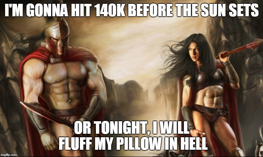 I'M GONNA HIT 140K BEFORE THE SUN SETS OR TONIGHT, I WILL FLUFF MY PILLOW IN HELL | made w/ Imgflip meme maker
