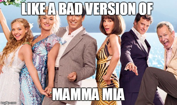 LIKE A BAD VERSION OF MAMMA MIA | made w/ Imgflip meme maker