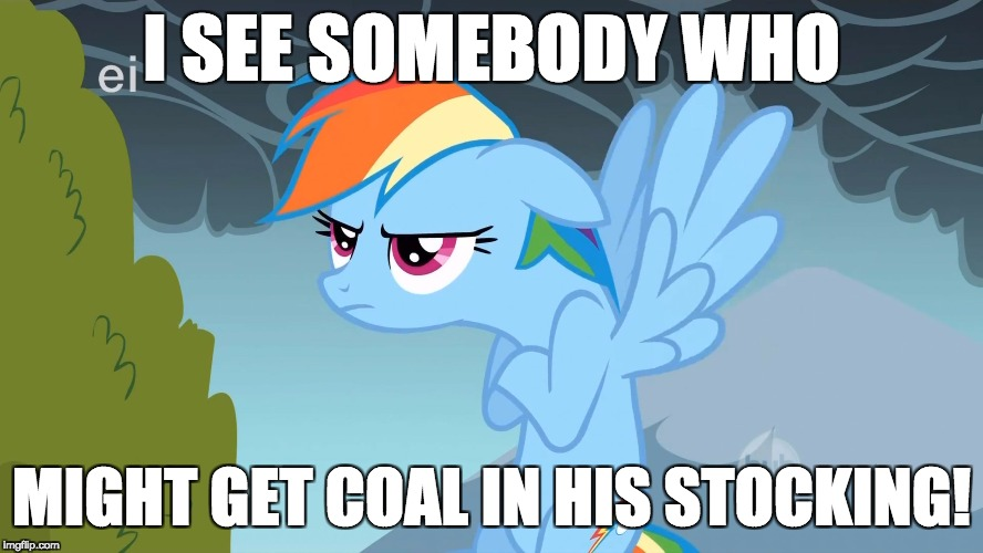 Grumpy Pony | I SEE SOMEBODY WHO MIGHT GET COAL IN HIS STOCKING! | image tagged in grumpy pony | made w/ Imgflip meme maker