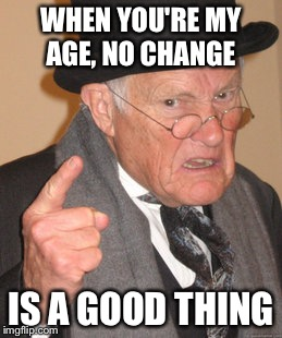 Back In My Day Meme | WHEN YOU'RE MY AGE, NO CHANGE IS A GOOD THING | image tagged in memes,back in my day | made w/ Imgflip meme maker