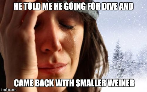 1st World Canadian Problems Meme | HE TOLD ME HE GOING FOR DIVE AND CAME BACK WITH SMALLER WEINER | image tagged in memes,1st world canadian problems | made w/ Imgflip meme maker