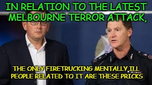 IN RELATION TO THE LATEST MELBOURNE TERROR ATTACK, THE ONLY FIRETRUCKING MENTALLY ILL PEOPLE RELATED TO IT ARE THESE PRICKS | image tagged in mentally ill | made w/ Imgflip meme maker