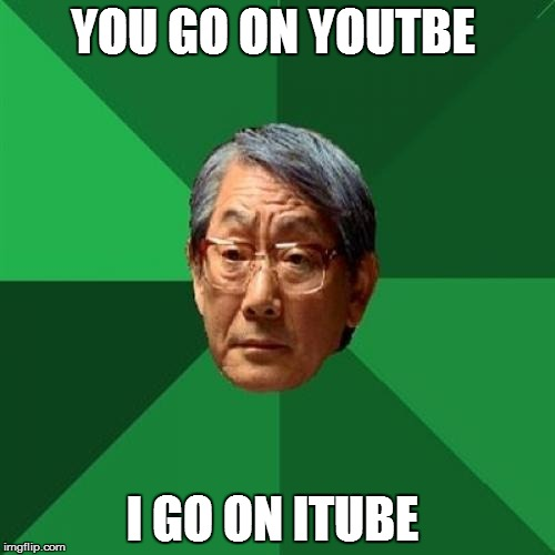 High Expectation Asian Dad | YOU GO ON YOUTBE I GO ON ITUBE | image tagged in high expectation asian dad | made w/ Imgflip meme maker