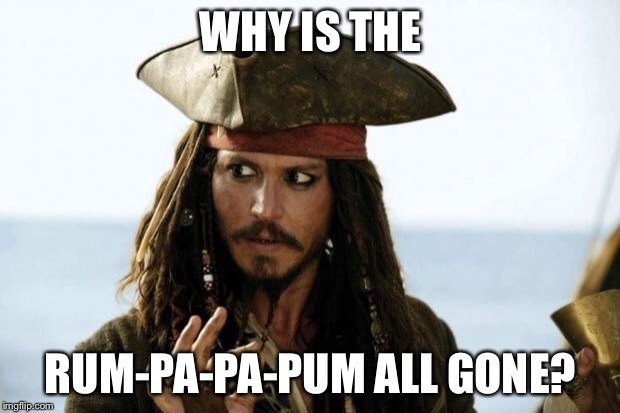 Jack Sparrow Pirate | WHY IS THE RUM-PA-PA-PUM ALL GONE? | image tagged in jack sparrow pirate | made w/ Imgflip meme maker