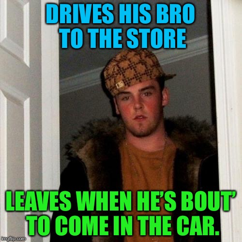 Scumbag Steve Meme | DRIVES HIS BRO TO THE STORE LEAVES WHEN HE'S BOUT' TO COME IN THE CAR. | image tagged in memes,scumbag steve,driving,bro | made w/ Imgflip meme maker