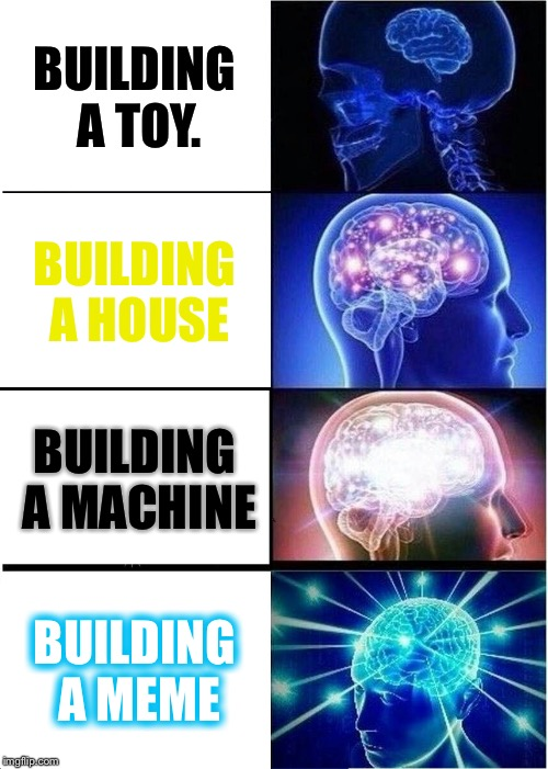 Expanding Brain | BUILDING A TOY. BUILDING A HOUSE BUILDING A MACHINE BUILDING A MEME | image tagged in memes,expanding brain,building | made w/ Imgflip meme maker