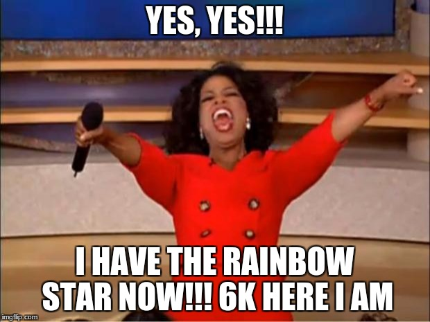 Oprah You Get A Meme | YES, YES!!! I HAVE THE RAINBOW STAR NOW!!! 6K HERE I AM | image tagged in memes,oprah you get a | made w/ Imgflip meme maker
