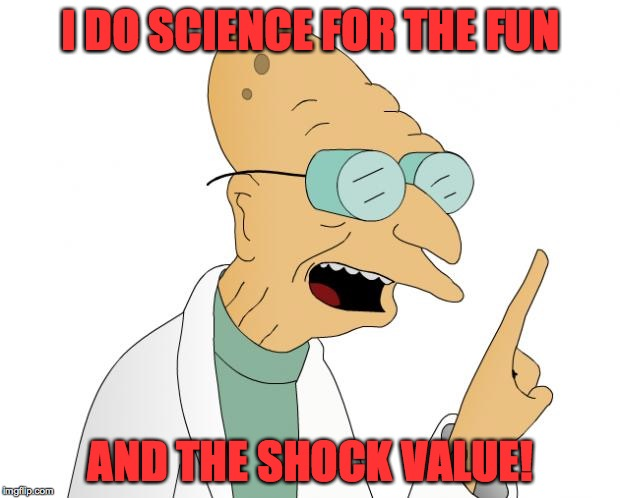 Inside my mind... | I DO SCIENCE FOR THE FUN AND THE SHOCK VALUE! | image tagged in memes,professor farnsworth,science | made w/ Imgflip meme maker