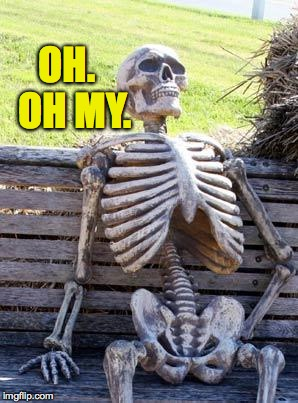 Waiting Skeleton Meme | OH.  OH MY. | image tagged in memes,waiting skeleton | made w/ Imgflip meme maker